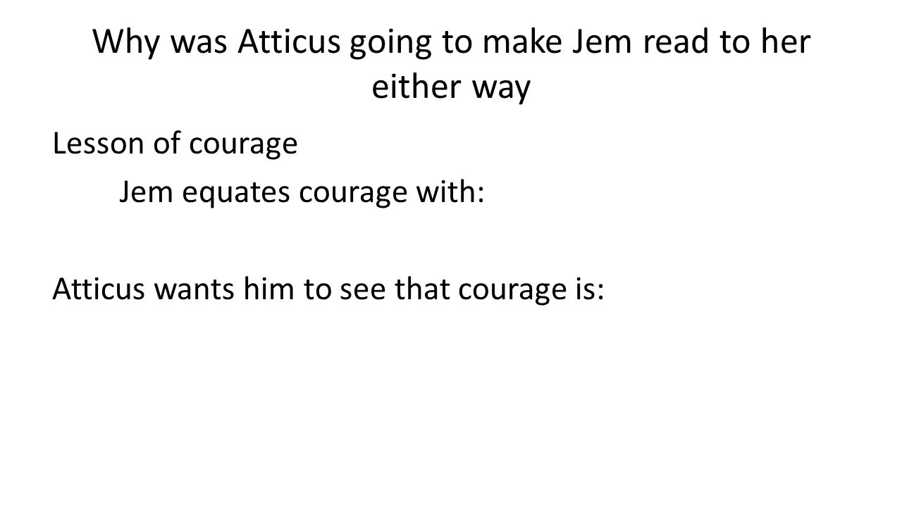 Lesson of courage Jem equates courage with: Atticus wants him to see that courage is: