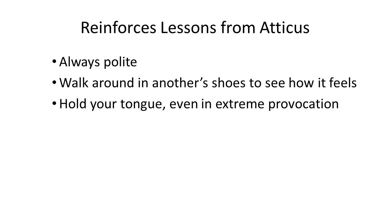Reinforces Lessons from Atticus Always polite Walk around in another's shoes to see how it feels Hold your tongue, even in extreme provocation