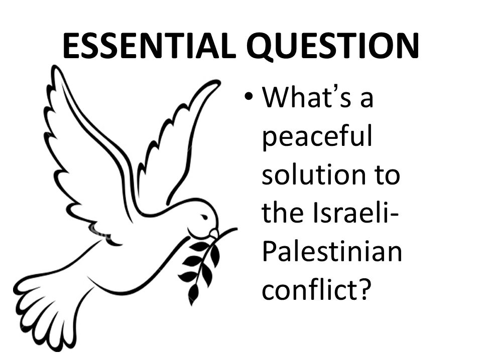 What ' s a peaceful solution to the Israeli- Palestinian conflict? ESSENTIAL QUESTION