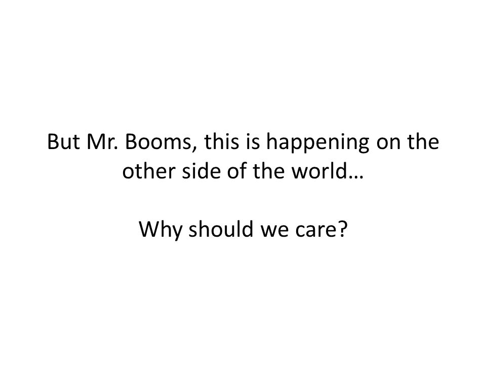 But Mr. Booms, this is happening on the other side of the world… Why should we care?