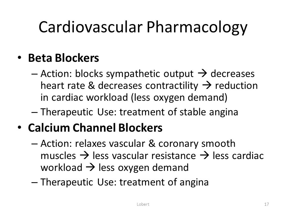 Cardiovascular Pharmacology Beta Blockers – Action: blocks sympathetic output  decreases heart rate & decreases contractility  reduction in cardiac workload (less oxygen demand) – Therapeutic Use: treatment of stable angina Calcium Channel Blockers – Action: relaxes vascular & coronary smooth muscles  less vascular resistance  less cardiac workload  less oxygen demand – Therapeutic Use: treatment of angina Lobert17