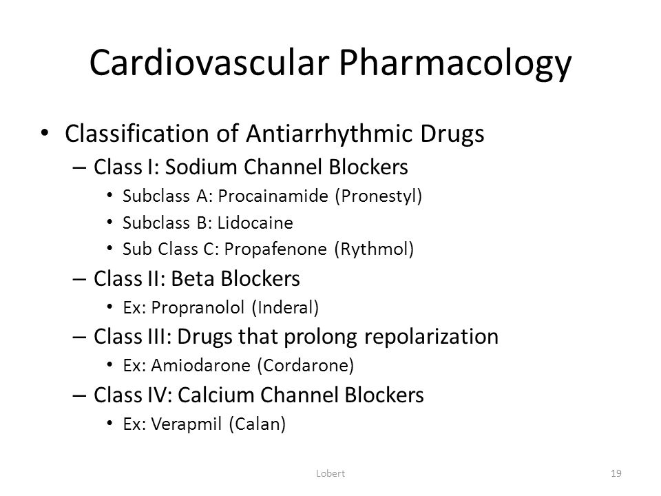Cardiovascular Pharmacology Classification of Antiarrhythmic Drugs – Class I: Sodium Channel Blockers Subclass A: Procainamide (Pronestyl) Subclass B: Lidocaine Sub Class C: Propafenone (Rythmol) – Class II: Beta Blockers Ex: Propranolol (Inderal) – Class III: Drugs that prolong repolarization Ex: Amiodarone (Cordarone) – Class IV: Calcium Channel Blockers Ex: Verapmil (Calan) Lobert19