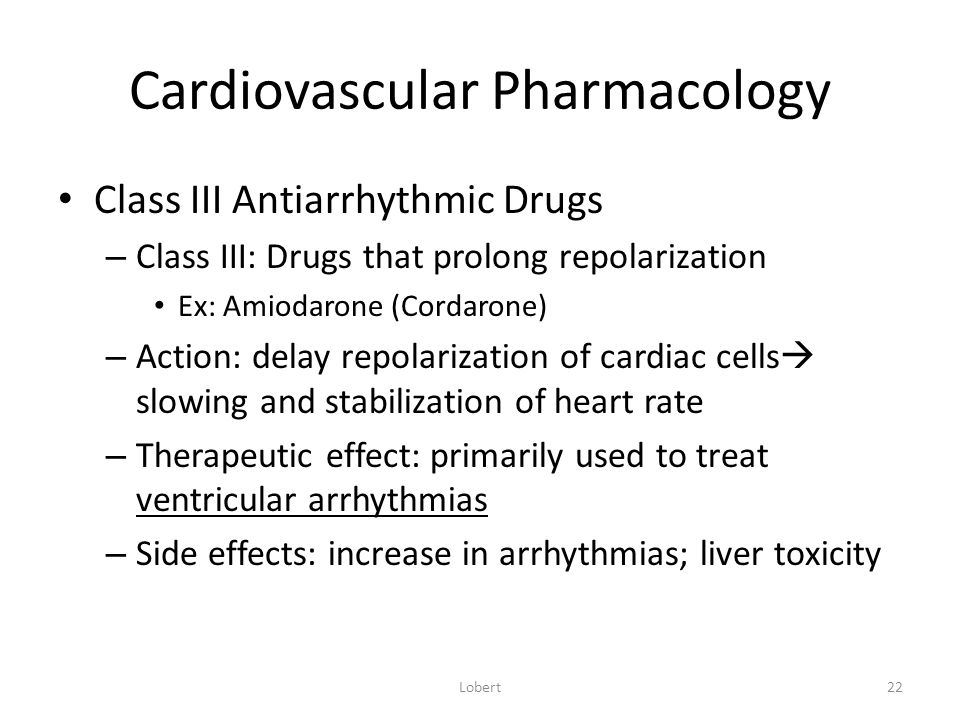 Cardiovascular Pharmacology Class III Antiarrhythmic Drugs – Class III: Drugs that prolong repolarization Ex: Amiodarone (Cordarone) – Action: delay repolarization of cardiac cells  slowing and stabilization of heart rate – Therapeutic effect: primarily used to treat ventricular arrhythmias – Side effects: increase in arrhythmias; liver toxicity Lobert22