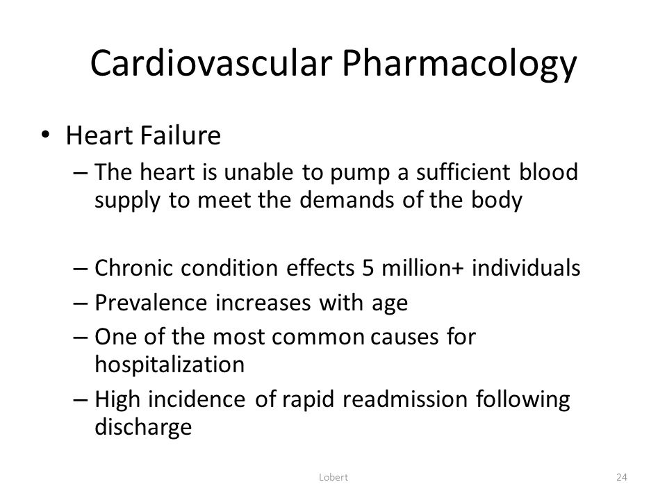 Cardiovascular Pharmacology Heart Failure – The heart is unable to pump a sufficient blood supply to meet the demands of the body – Chronic condition effects 5 million+ individuals – Prevalence increases with age – One of the most common causes for hospitalization – High incidence of rapid readmission following discharge Lobert24