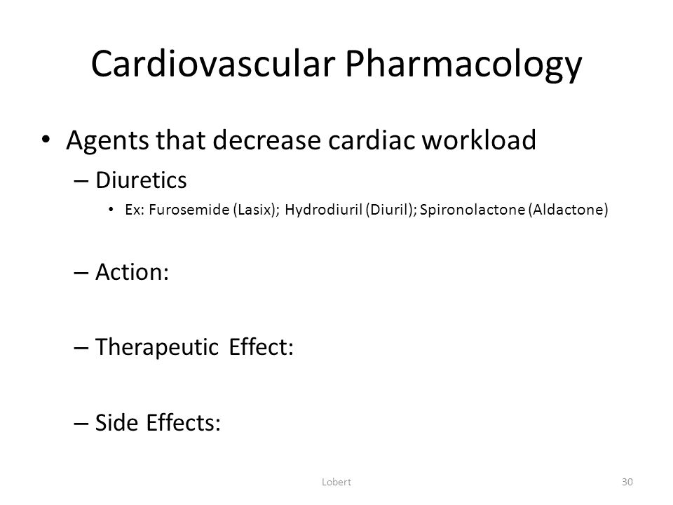 Cardiovascular Pharmacology Agents that decrease cardiac workload – Diuretics Ex: Furosemide (Lasix); Hydrodiuril (Diuril); Spironolactone (Aldactone) – Action: – Therapeutic Effect: – Side Effects: Lobert30