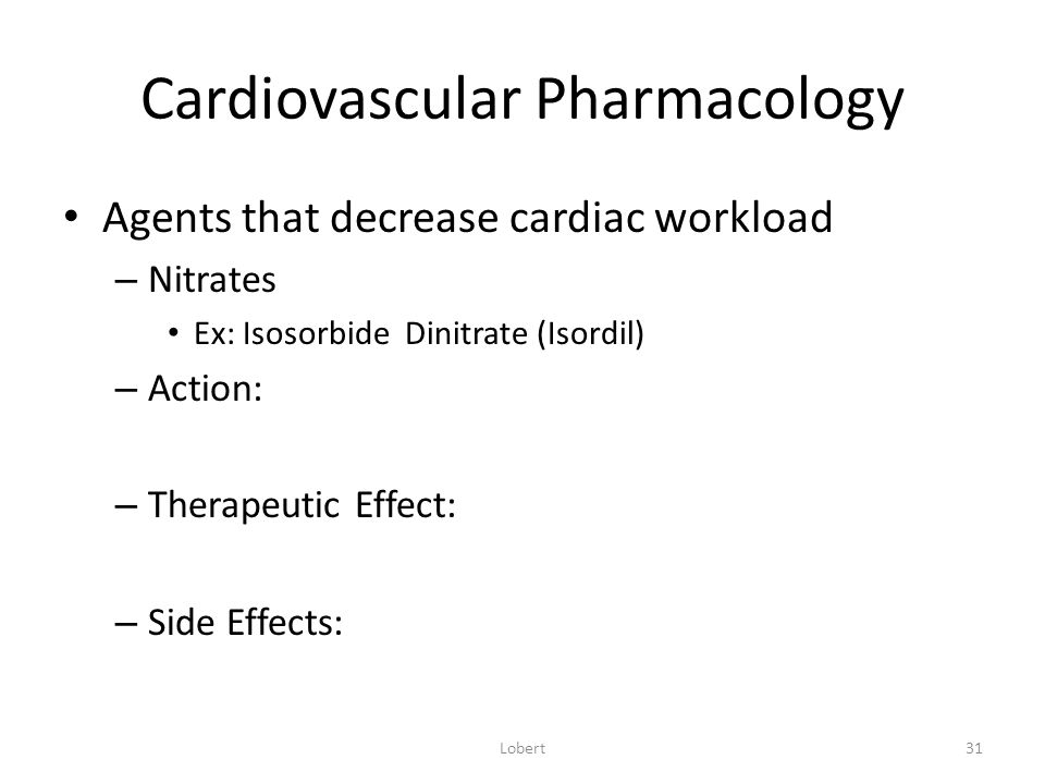 Cardiovascular Pharmacology Agents that decrease cardiac workload – Nitrates Ex: Isosorbide Dinitrate (Isordil) – Action: – Therapeutic Effect: – Side Effects: Lobert31