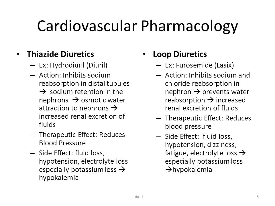 Cardiovascular Pharmacology Thiazide Diuretics – Ex: Hydrodiuril (Diuril) – Action: Inhibits sodium reabsorption in distal tubules  sodium retention in the nephrons  osmotic water attraction to nephrons  increased renal excretion of fluids – Therapeutic Effect: Reduces Blood Pressure – Side Effect: fluid loss, hypotension, electrolyte loss especially potassium loss  hypokalemia Loop Diuretics – Ex: Furosemide (Lasix) – Action: Inhibits sodium and chloride reabsorption in nephron  prevents water reabsorption  increased renal excretion of fluids – Therapeutic Effect: Reduces blood pressure – Side Effect: fluid loss, hypotension, dizziness, fatigue, electrolyte loss  especially potassium loss  hypokalemia Lobert6