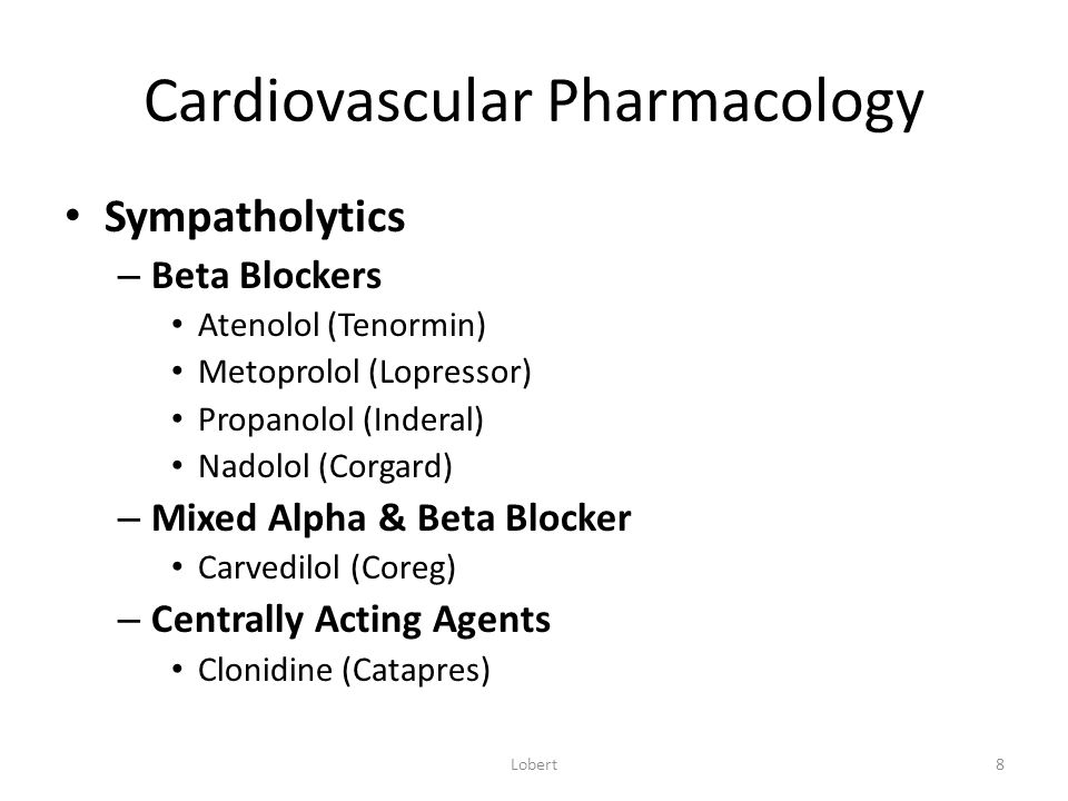 Cardiovascular Pharmacology Beta Blockers – Ex: Atenolol (Tenormin); Propanolol (Inderal) – Action: decreases beta receptor stimulation  heart rate & cardiac contractility  reduction in CO; decreases general sympathetic activity including to peripheral vessels – Therapeutic Effect: reduces blood pressure – Side Effects: hypotension, bradycardia, impaired glucose levels, fatigue, insomnia, activity intolerance, bronchoconstriction, impotence Lobert9