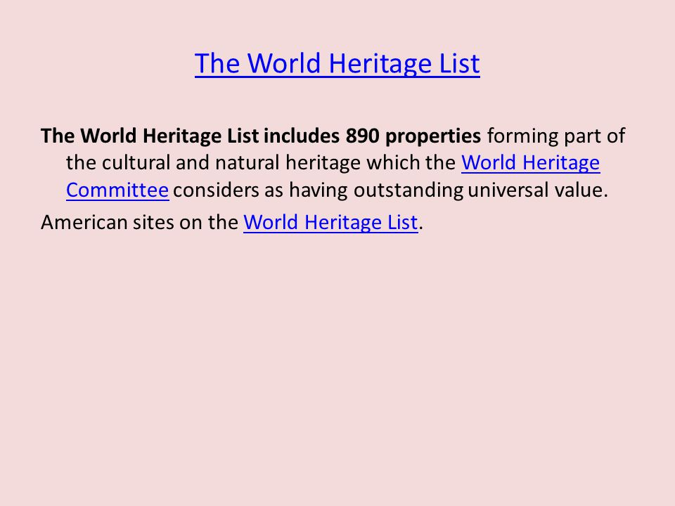 The World Heritage List The World Heritage List includes 890 properties forming part of the cultural and natural heritage which the World Heritage Committee considers as having outstanding universal value.World Heritage Committee American sites on the World Heritage List.World Heritage List
