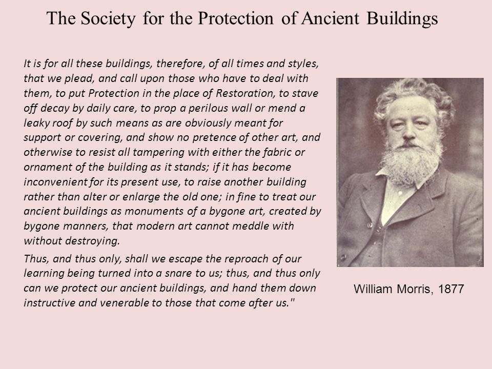 The Society for the Protection of Ancient Buildings It is for all these buildings, therefore, of all times and styles, that we plead, and call upon those who have to deal with them, to put Protection in the place of Restoration, to stave off decay by daily care, to prop a perilous wall or mend a leaky roof by such means as are obviously meant for support or covering, and show no pretence of other art, and otherwise to resist all tampering with either the fabric or ornament of the building as it stands; if it has become inconvenient for its present use, to raise another building rather than alter or enlarge the old one; in fine to treat our ancient buildings as monuments of a bygone art, created by bygone manners, that modern art cannot meddle with without destroying.