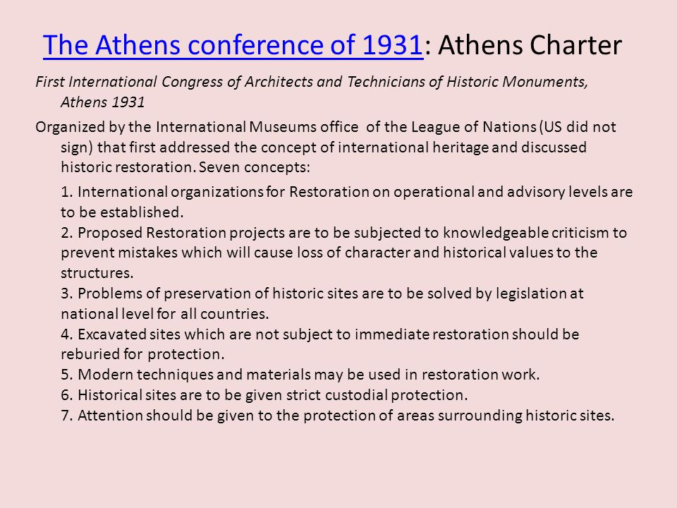 The Athens conference of 1931The Athens conference of 1931: Athens Charter First International Congress of Architects and Technicians of Historic Monuments, Athens 1931 Organized by the International Museums office of the League of Nations (US did not sign) that first addressed the concept of international heritage and discussed historic restoration.
