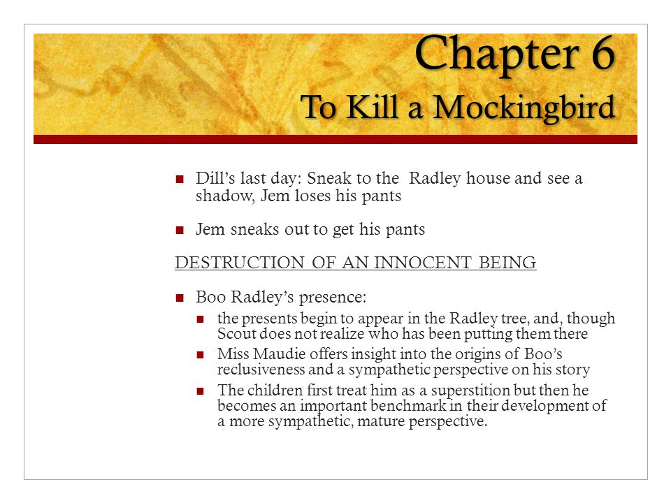 Chapter 6 To Kill a Mockingbird Dill's last day: Sneak to the Radley house and see a shadow, Jem loses his pants Jem sneaks out to get his pants DESTRUCTION OF AN INNOCENT BEING Boo Radley's presence: the presents begin to appear in the Radley tree, and, though Scout does not realize who has been putting them there Miss Maudie offers insight into the origins of Boo's reclusiveness and a sympathetic perspective on his story The children first treat him as a superstition but then he becomes an important benchmark in their development of a more sympathetic, mature perspective.