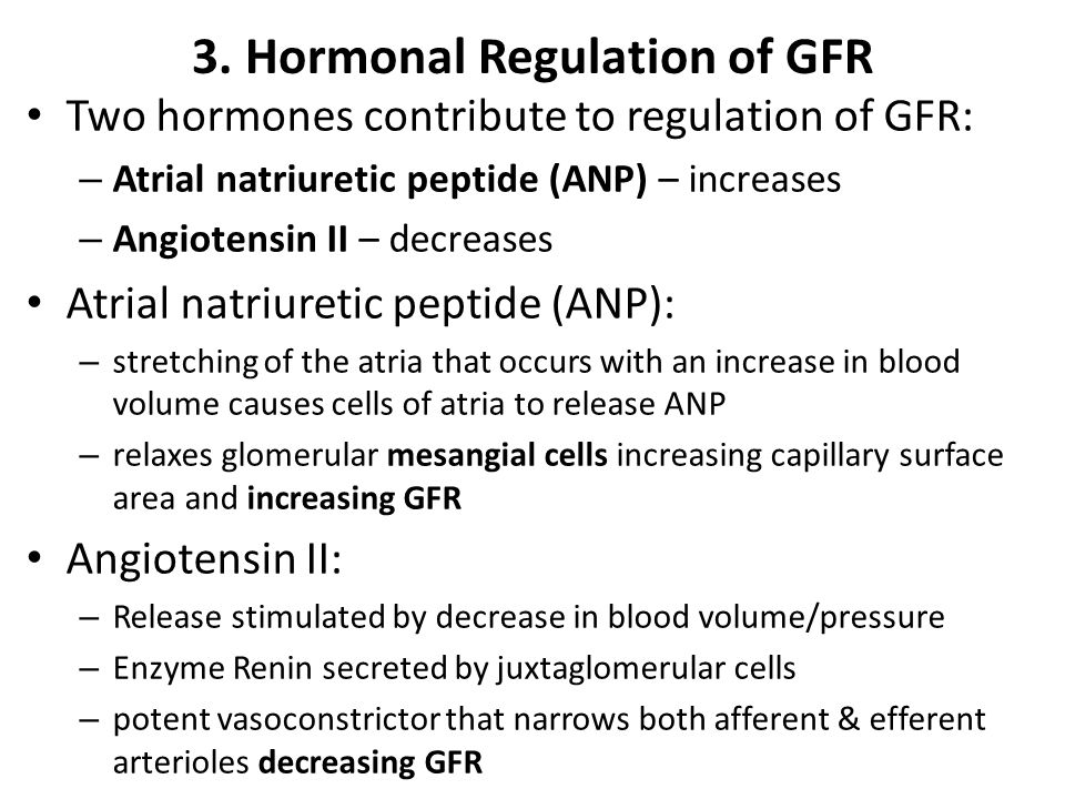 3. Hormonal Regulation of GFR Two hormones contribute to regulation of GFR: – Atrial natriuretic peptide (ANP) – increases – Angiotensin II – decrease