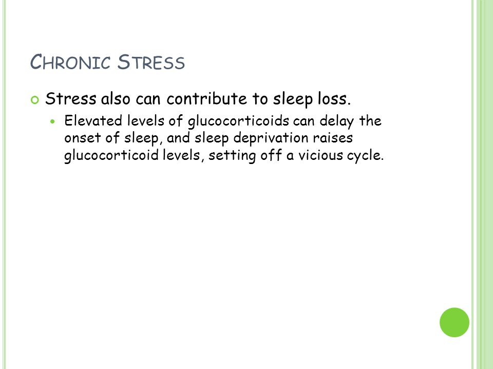 C HRONIC S TRESS Stress also can contribute to sleep loss. Elevated levels of glucocorticoids can delay the onset of sleep, and sleep deprivation rais