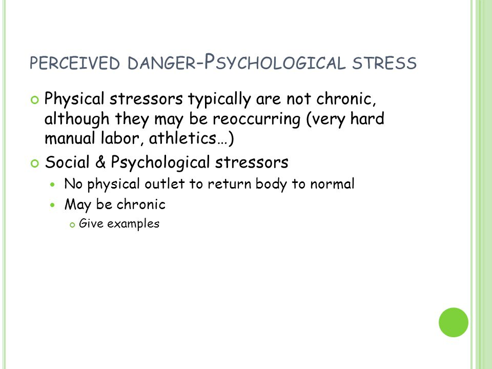 PERCEIVED DANGER -P SYCHOLOGICAL STRESS Physical stressors typically are not chronic, although they may be reoccurring (very hard manual labor, athlet