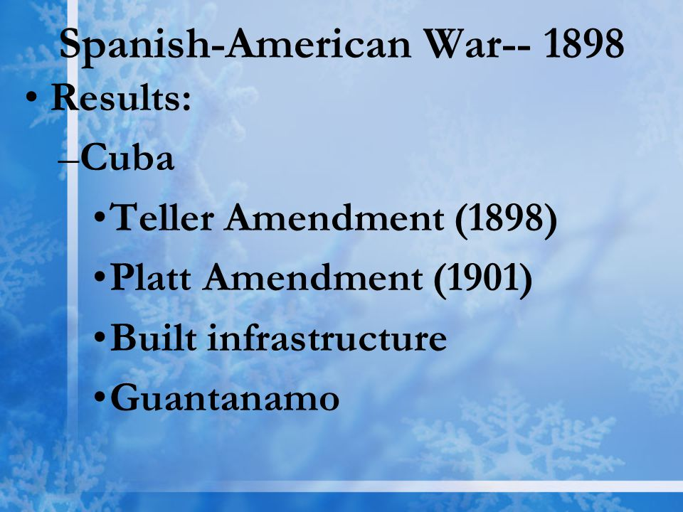 Spanish-American War-- 1898 Results: –C–Cuba Teller Amendment (1898) Platt Amendment (1901) Built infrastructure Guantanamo