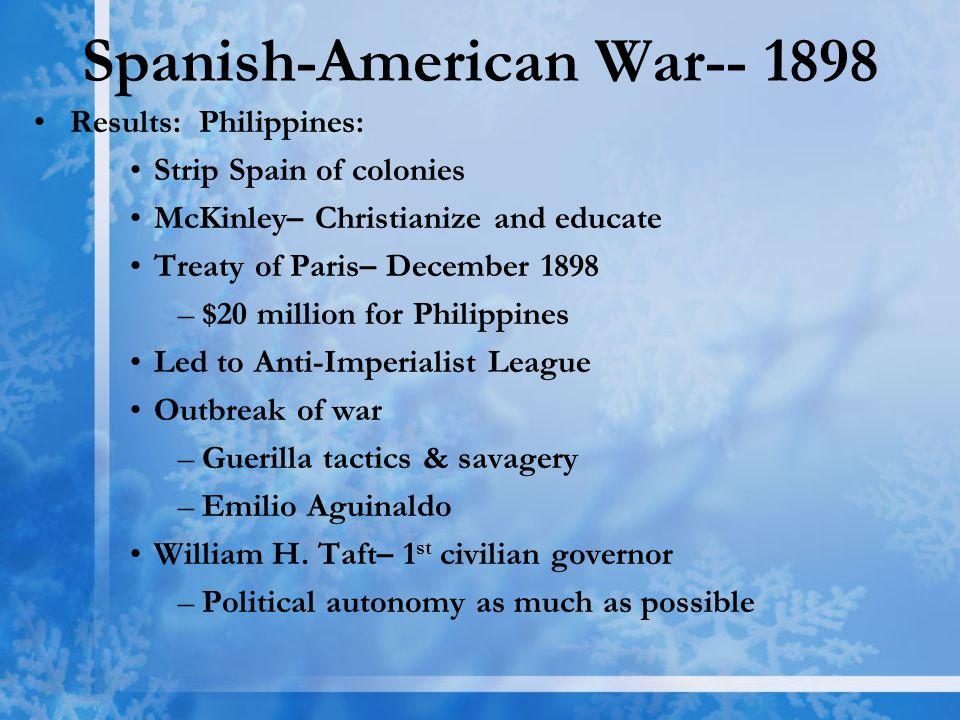 Results: Philippines: Strip Spain of colonies McKinley– Christianize and educate Treaty of Paris– December 1898 –$20 million for Philippines Led to Anti-Imperialist League Outbreak of war –Guerilla tactics & savagery –Emilio Aguinaldo William H.