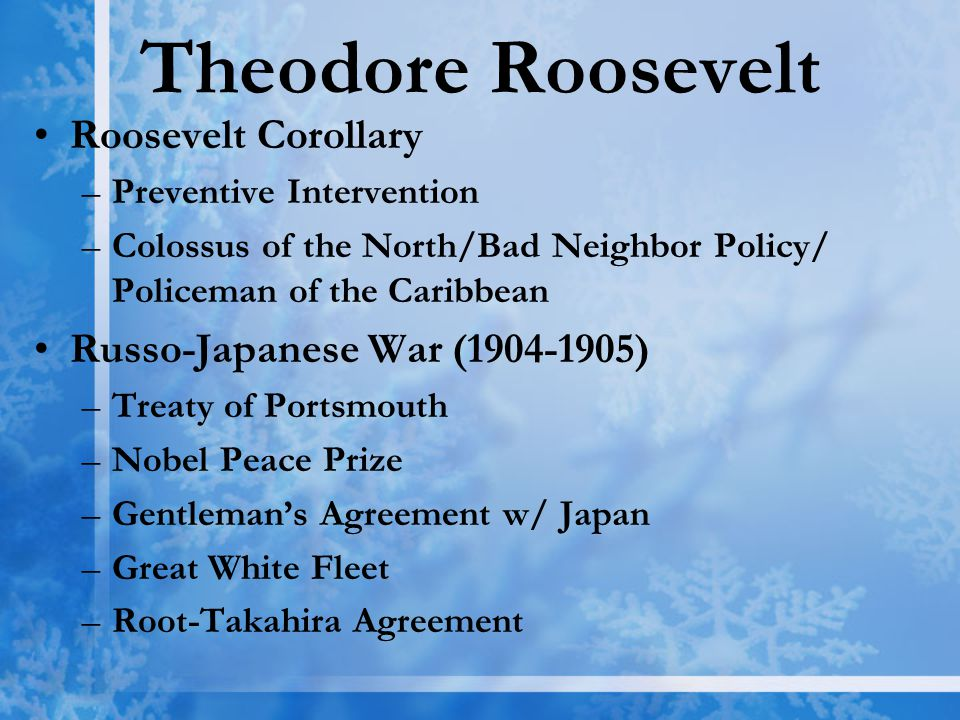 Theodore Roosevelt Roosevelt Corollary –Preventive Intervention –Colossus of the North/Bad Neighbor Policy/ Policeman of the Caribbean Russo-Japanese War (1904-1905) –Treaty of Portsmouth –Nobel Peace Prize –Gentleman's Agreement w/ Japan –Great White Fleet –Root-Takahira Agreement