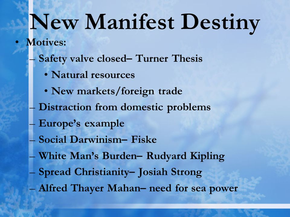New Manifest Destiny Motives: –Safety valve closed– Turner Thesis Natural resources New markets/foreign trade –Distraction from domestic problems –Europe's example –Social Darwinism– Fiske –White Man's Burden– Rudyard Kipling –Spread Christianity– Josiah Strong –Alfred Thayer Mahan– need for sea power