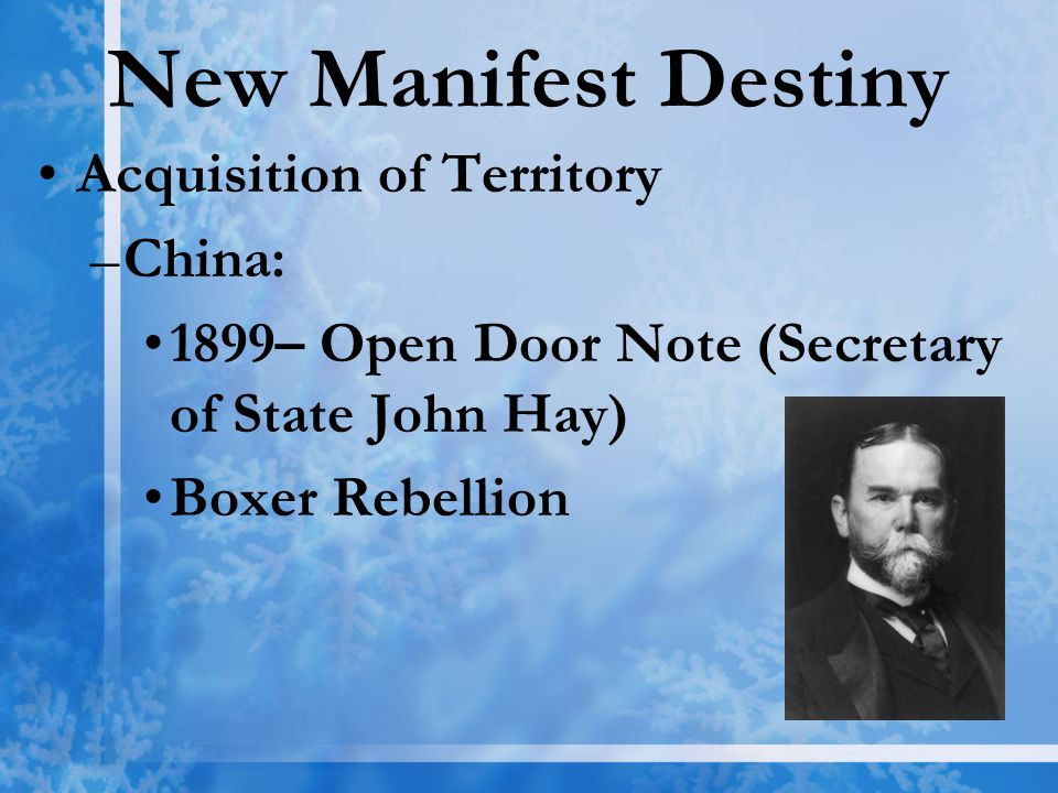 New Manifest Destiny Acquisition of Territory –China: 1899– Open Door Note (Secretary of State John Hay) Boxer Rebellion