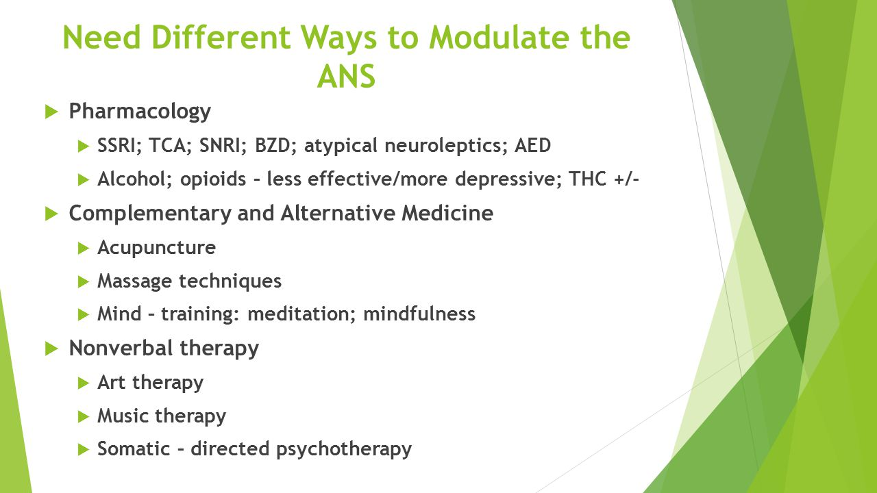 Need Different Ways to Modulate the ANS  Pharmacology  SSRI; TCA; SNRI; BZD; atypical neuroleptics; AED  Alcohol; opioids – less effective/more depressive; THC +/-  Complementary and Alternative Medicine  Acupuncture  Massage techniques  Mind – training: meditation; mindfulness  Nonverbal therapy  Art therapy  Music therapy  Somatic – directed psychotherapy