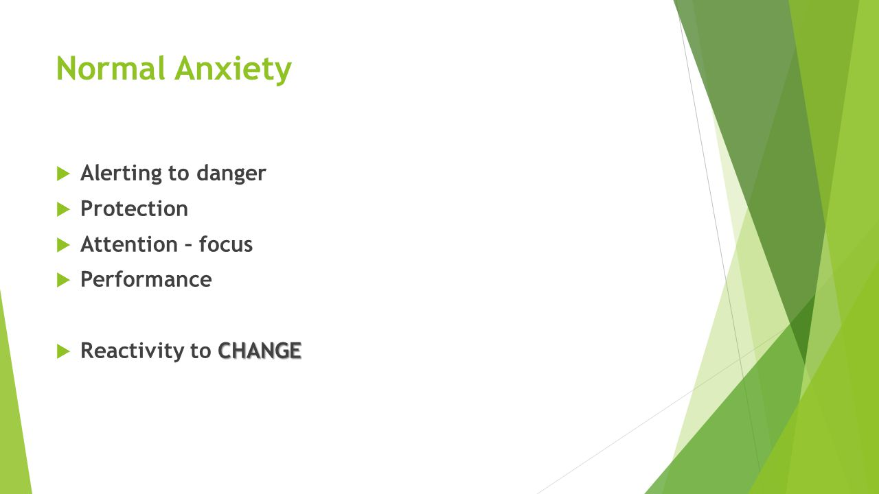 Normal Anxiety  Alerting to danger  Protection  Attention – focus  Performance CHANGE  Reactivity to CHANGE