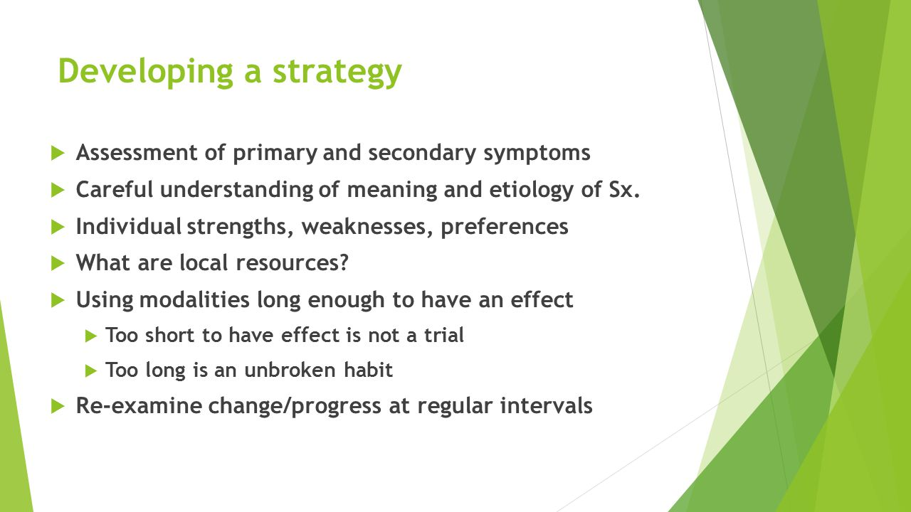 Developing a strategy  Assessment of primary and secondary symptoms  Careful understanding of meaning and etiology of Sx.