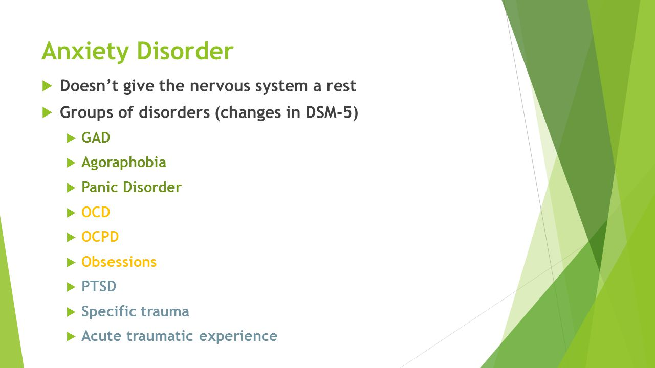 Anxiety Disorder  Doesn't give the nervous system a rest  Groups of disorders (changes in DSM-5)  GAD  Agoraphobia  Panic Disorder  OCD  OCPD  Obsessions  PTSD  Specific trauma  Acute traumatic experience