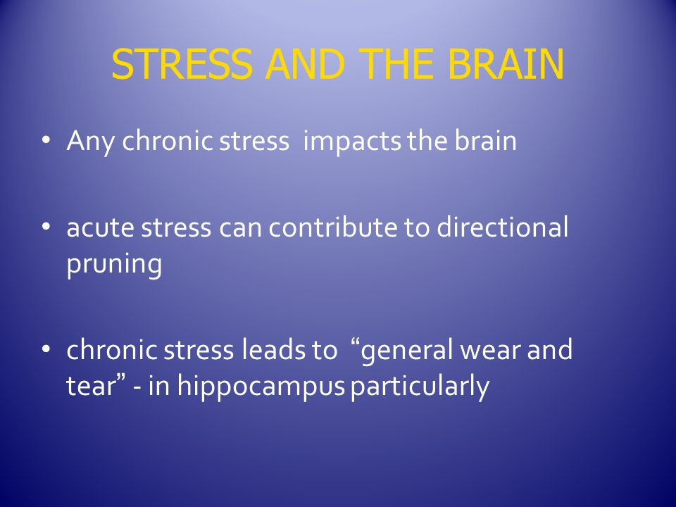 STRESS AND THE BRAIN Any chronic stress impacts the brain acute stress can contribute to directional pruning chronic stress leads to general wear and tear - in hippocampus particularly