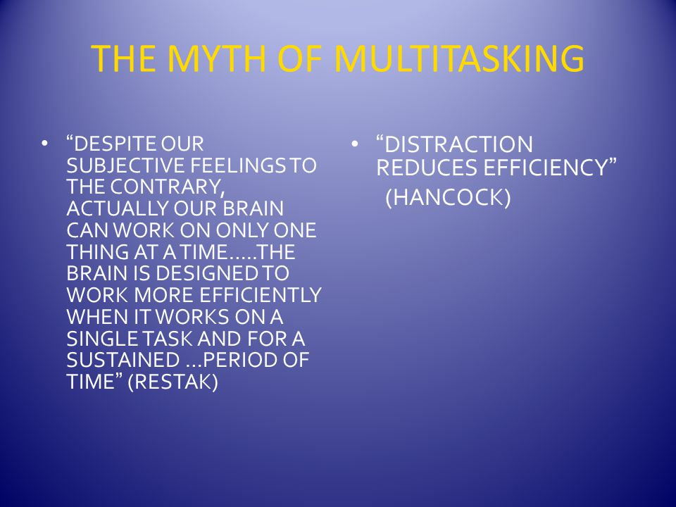 THE MYTH OF MULTITASKING DESPITE OUR SUBJECTIVE FEELINGS TO THE CONTRARY, ACTUALLY OUR BRAIN CAN WORK ON ONLY ONE THING AT A TIME…..THE BRAIN IS DESIGNED TO WORK MORE EFFICIENTLY WHEN IT WORKS ON A SINGLE TASK AND FOR A SUSTAINED …PERIOD OF TIME (RESTAK) DISTRACTION REDUCES EFFICIENCY (HANCOCK)