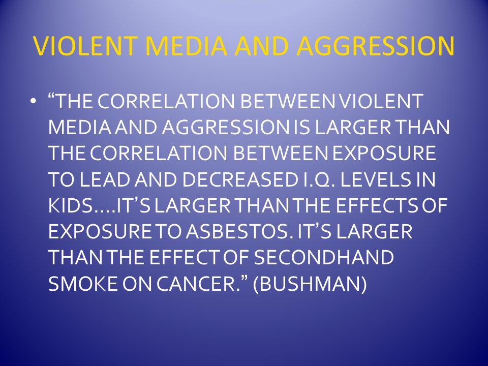 VIOLENT MEDIA AND AGGRESSION THE CORRELATION BETWEEN VIOLENT MEDIA AND AGGRESSION IS LARGER THAN THE CORRELATION BETWEEN EXPOSURE TO LEAD AND DECREASED I.Q.