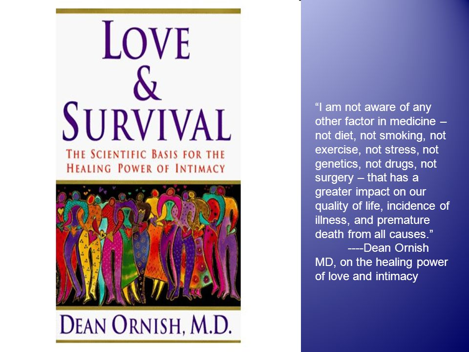 I am not aware of any other factor in medicine – not diet, not smoking, not exercise, not stress, not genetics, not drugs, not surgery – that has a greater impact on our quality of life, incidence of illness, and premature death from all causes. ----Dean Ornish MD, on the healing power of love and intimacy