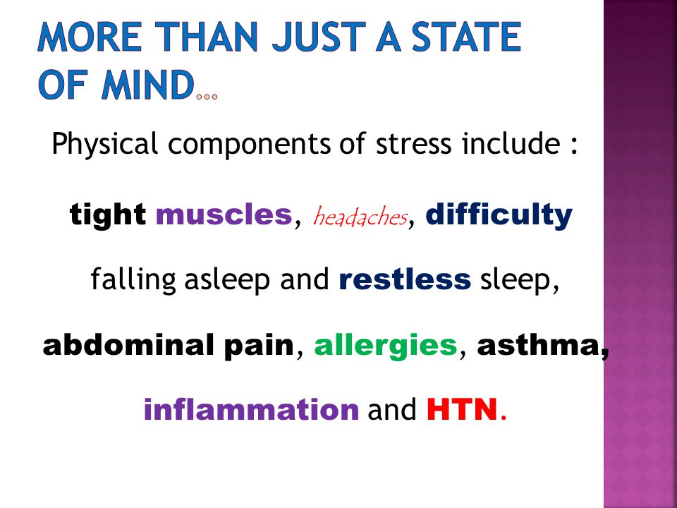 Physical components of stress include : tight muscles, headaches, difficulty falling asleep and restless sleep, abdominal pain, allergies, asthma, inflammation and HTN.