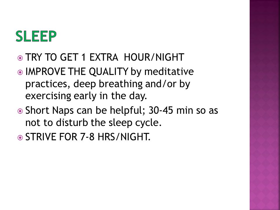  TRY TO GET 1 EXTRA HOUR/NIGHT  IMPROVE THE QUALITY by meditative practices, deep breathing and/or by exercising early in the day.  Short Naps can