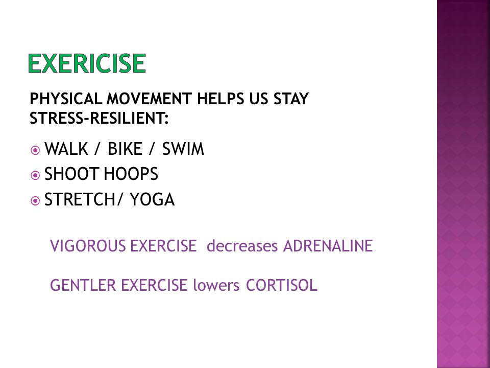  WALK / BIKE / SWIM  SHOOT HOOPS  STRETCH/ YOGA PHYSICAL MOVEMENT HELPS US STAY STRESS-RESILIENT: VIGOROUS EXERCISE decreases ADRENALINE GENTLER EX