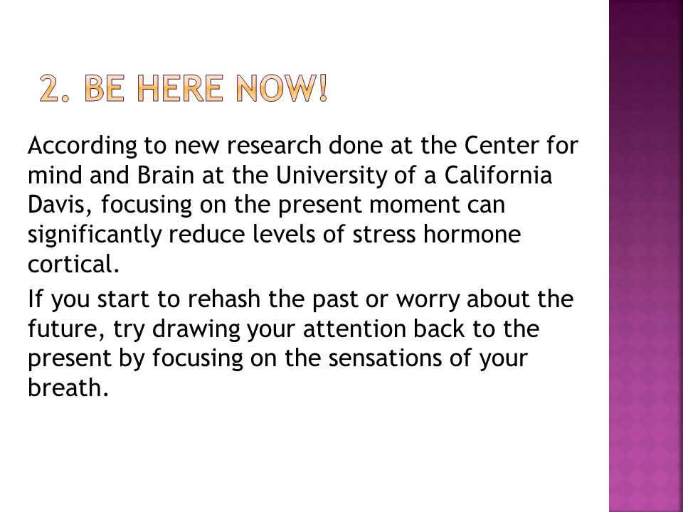According to new research done at the Center for mind and Brain at the University of a California Davis, focusing on the present moment can significantly reduce levels of stress hormone cortical.