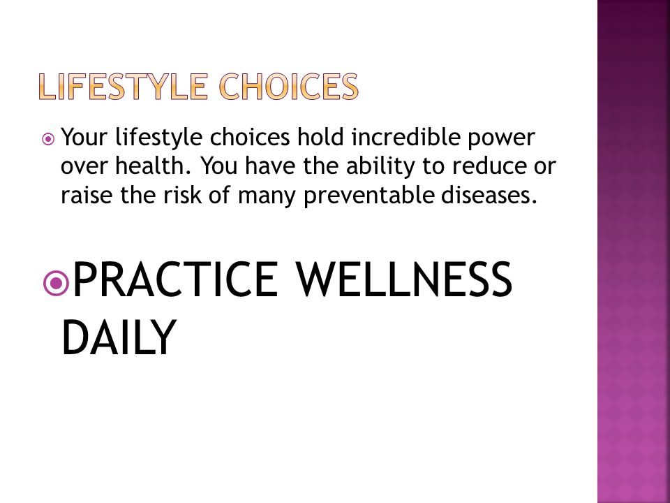  Your lifestyle choices hold incredible power over health. You have the ability to reduce or raise the risk of many preventable diseases.  PRACTICE