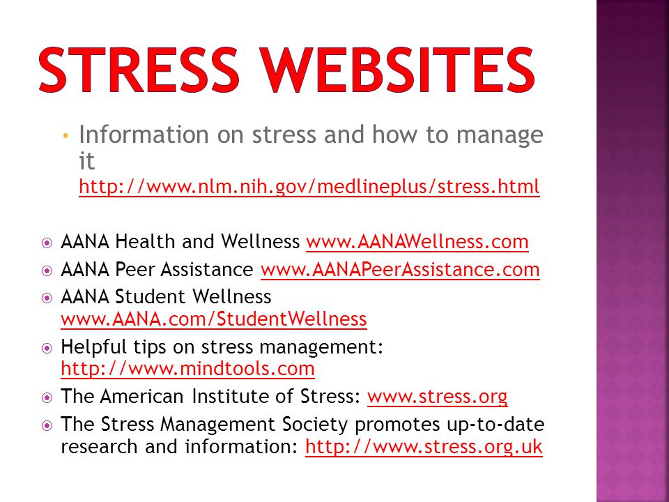 Information on stress and how to manage it http://www.nlm.nih.gov/medlineplus/stress.html  AANA Health and Wellness www.AANAWellness.com  AANA Peer Assistance www.AANAPeerAssistance.com  AANA Student Wellness www.AANA.com/StudentWellness  Helpful tips on stress management: http://www.mindtools.com  The American Institute of Stress: www.stress.org  The Stress Management Society promotes up-to-date research and information: http://www.stress.org.uk