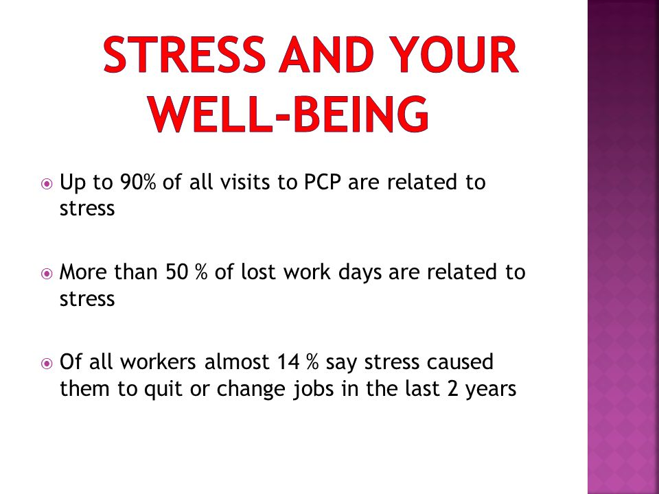  Up to 90% of all visits to PCP are related to stress  More than 50 % of lost work days are related to stress  Of all workers almost 14 % say stress caused them to quit or change jobs in the last 2 years