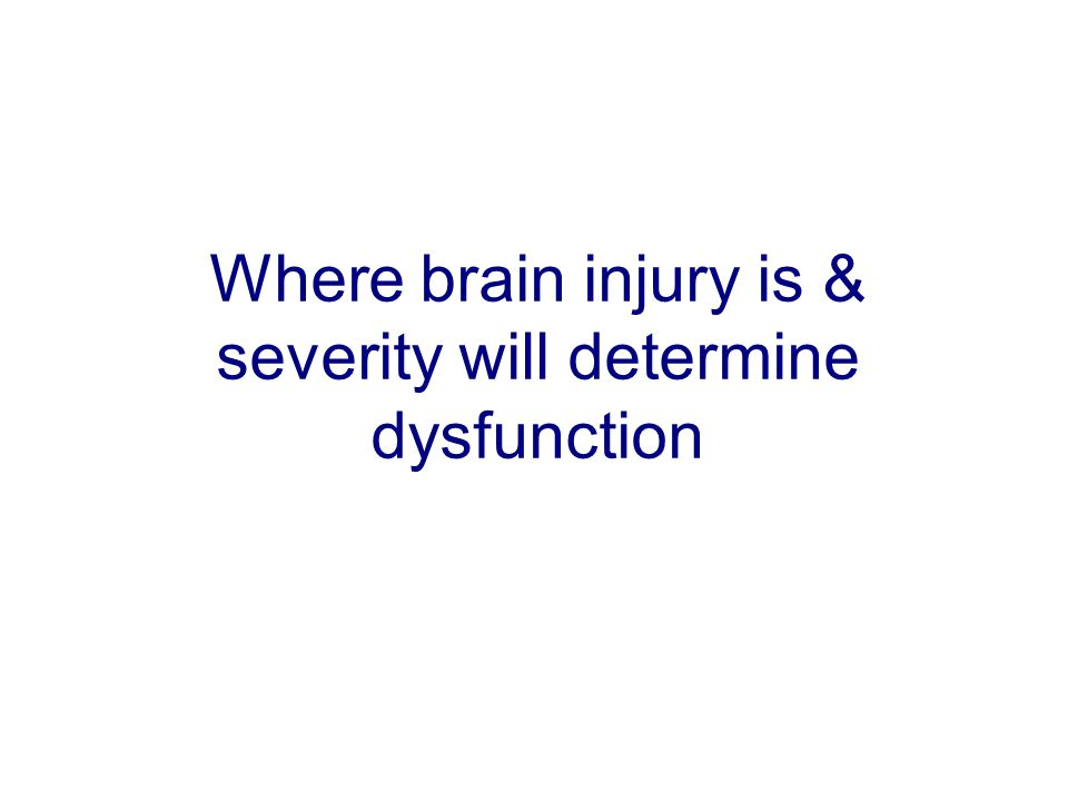 Where brain injury is & severity will determine dysfunction