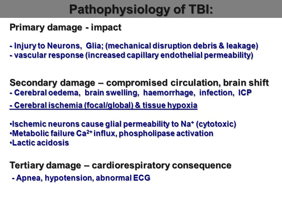 Pathophysiology of TBI: Primary damage - impact - Injury to Neurons, Glia; (mechanical disruption debris & leakage) - vascular response (increased capillary endothelial permeability) Secondary damage – compromised circulation, brain shift - Cerebral oedema, brain swelling, haemorrhage, infection, ICP - Cerebral ischemia (focal/global) & tissue hypoxia Ischemic neurons cause glial permeability to Na + (cytotoxic)Ischemic neurons cause glial permeability to Na + (cytotoxic) Metabolic failure Ca 2+ influx, phospholipase activationMetabolic failure Ca 2+ influx, phospholipase activation Lactic acidosisLactic acidosis Tertiary damage – cardiorespiratory consequence - Apnea, hypotension, abnormal ECG