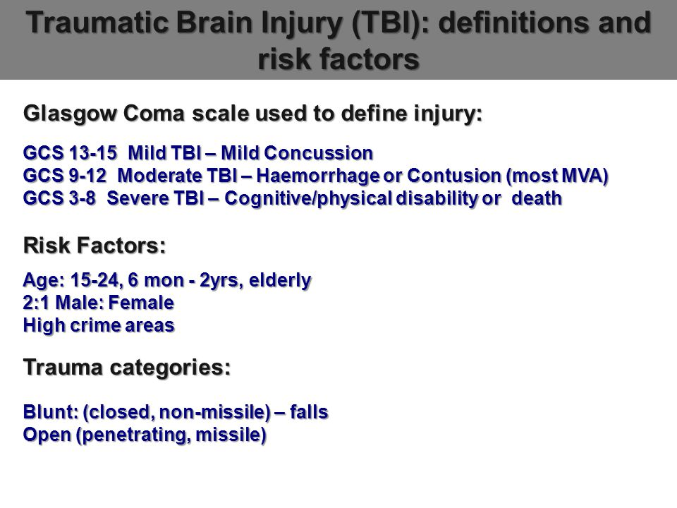 Traumatic Brain Injury (TBI): definitions and risk factors Glasgow Coma scale used to define injury: GCS 13-15 Mild TBI – Mild Concussion GCS 9-12 Moderate TBI – Haemorrhage or Contusion (most MVA) GCS 3-8 Severe TBI – Cognitive/physical disability or death Risk Factors: Age: 15-24, 6 mon - 2yrs, elderly 2:1 Male: Female High crime areas Trauma categories: Blunt: (closed, non-missile) – falls Open (penetrating, missile)