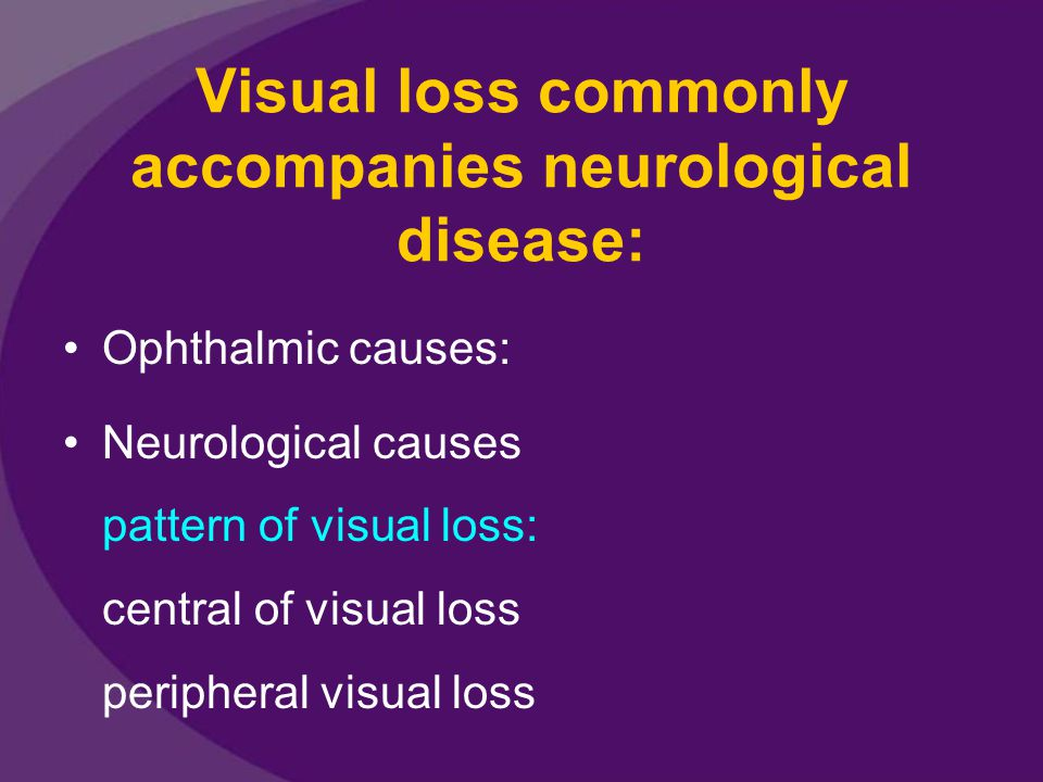 Visual loss commonly accompanies neurological disease: Ophthalmic causes: Neurological causes pattern of visual loss: central of visual loss periphera