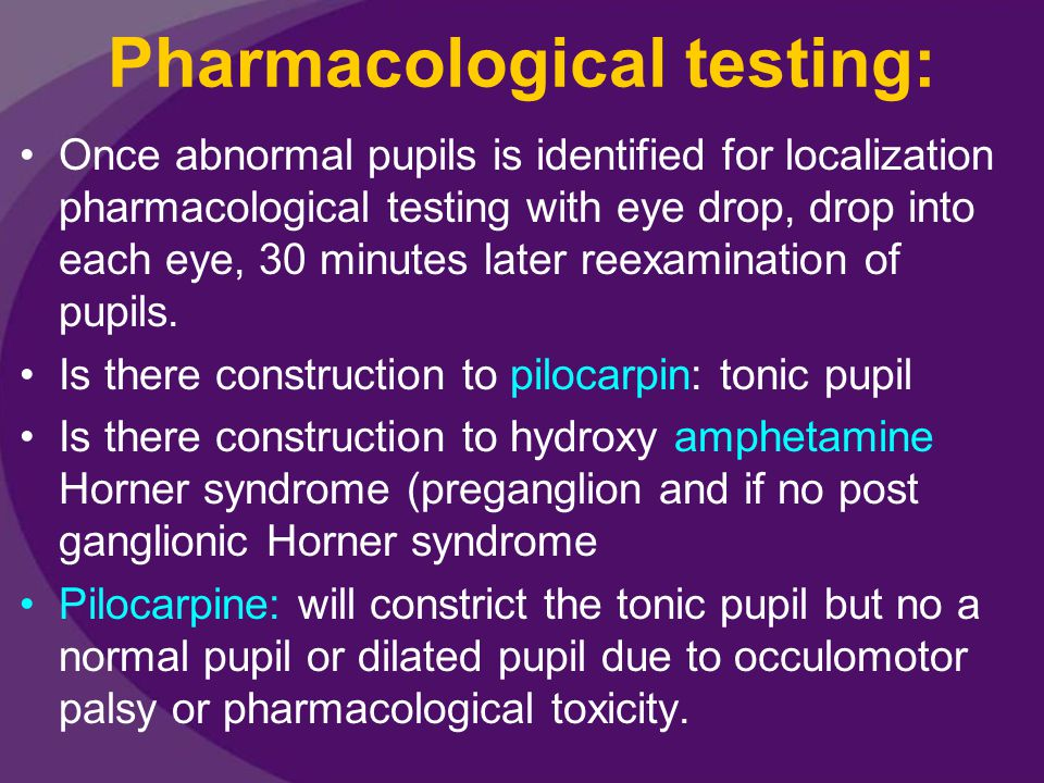 Pharmacological testing: Once abnormal pupils is identified for localization pharmacological testing with eye drop, drop into each eye, 30 minutes lat