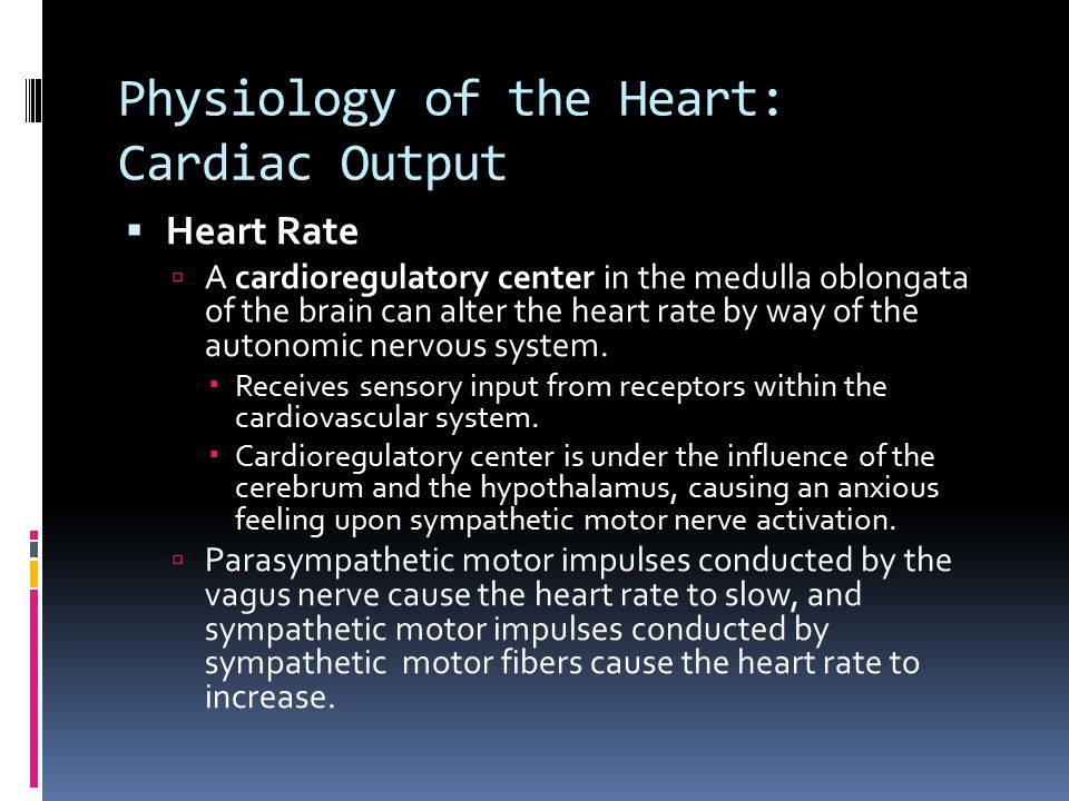 Physiology of the Heart: Cardiac Output  Heart Rate  A cardioregulatory center in the medulla oblongata of the brain can alter the heart rate by way