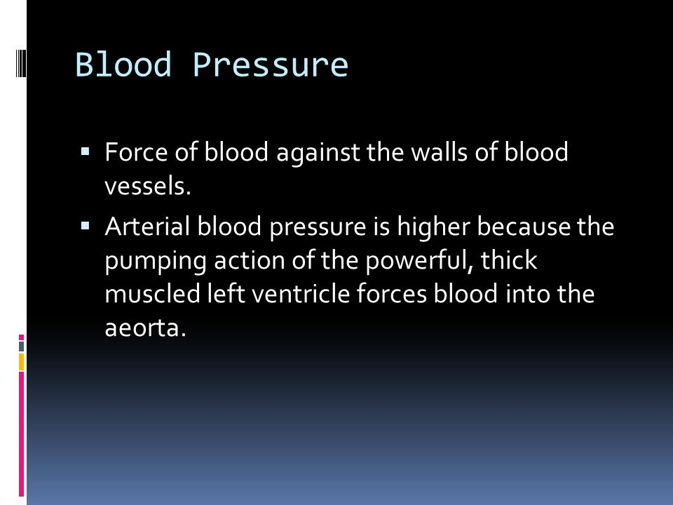 Blood Pressure  Force of blood against the walls of blood vessels.  Arterial blood pressure is higher because the pumping action of the powerful, th