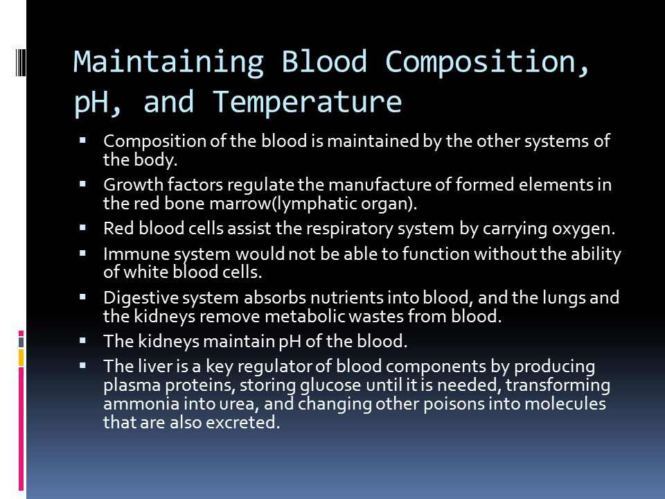 Maintaining Blood Composition, pH, and Temperature  Composition of the blood is maintained by the other systems of the body.  Growth factors regulat