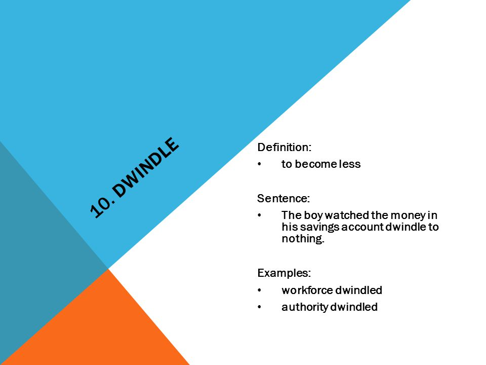 10. DWINDLE Definition: to become less Sentence: The boy watched the money in his savings account dwindle to nothing. Examples: workforce dwindled aut