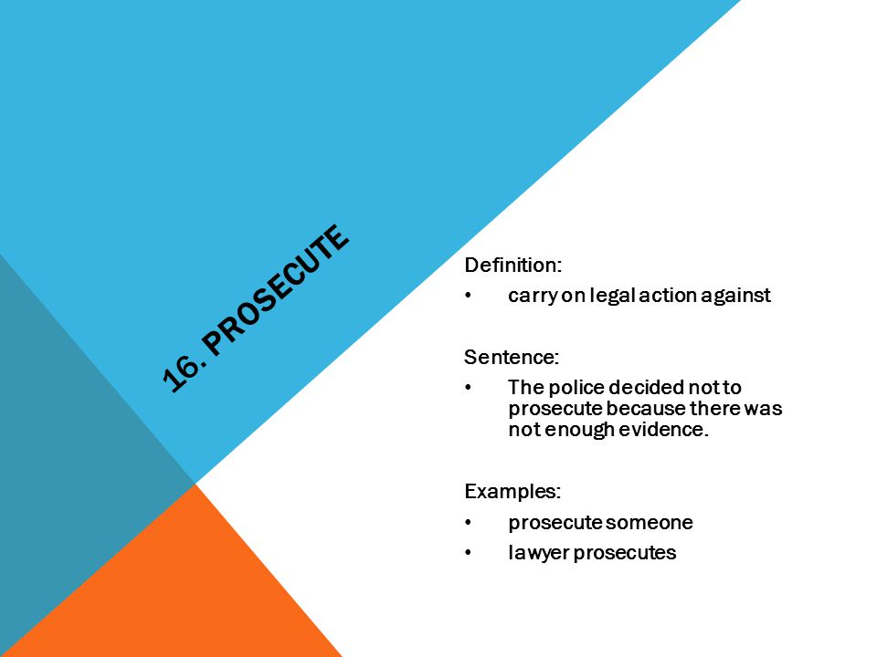 16. PROSECUTE Definition: carry on legal action against Sentence: The police decided not to prosecute because there was not enough evidence. Examples: