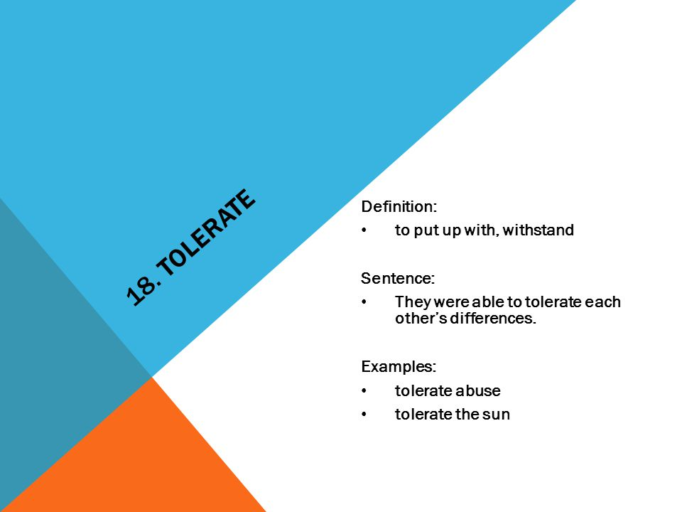 18. TOLERATE Definition: to put up with, withstand Sentence: They were able to tolerate each other's differences. Examples: tolerate abuse tolerate th